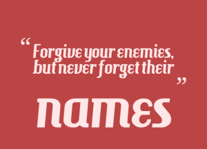 14138-forgive-your-enemies-but-never-forget-their-names