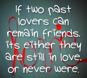 if-two-past-lovers-can-remain-friends-its-either-they-are-still-in-love-or-never-were