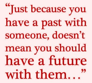 just-because-you-have-a-past-with-someone-doesnt-mean-you-should-have-a-future-with-them